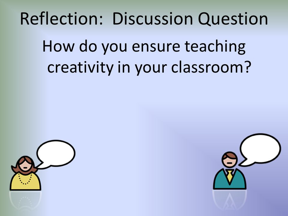 Reflection: Discussion Question How do you ensure teaching creativity in your classroom?