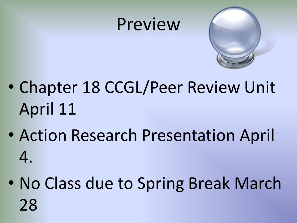 Preview Chapter 18 CCGL/Peer Review Unit April 11 Action Research Presentation April 4. No Class due to Spring Break March 28