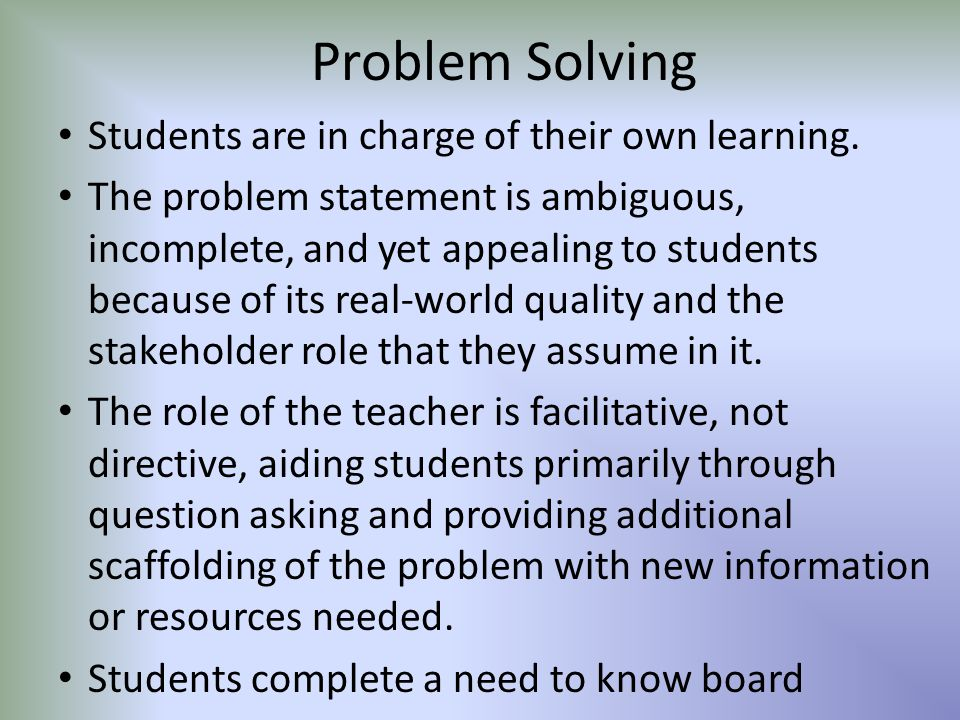 Problem Solving Students are in charge of their own learning. The problem statement is ambiguous, incomplete, and yet appealing to students because of
