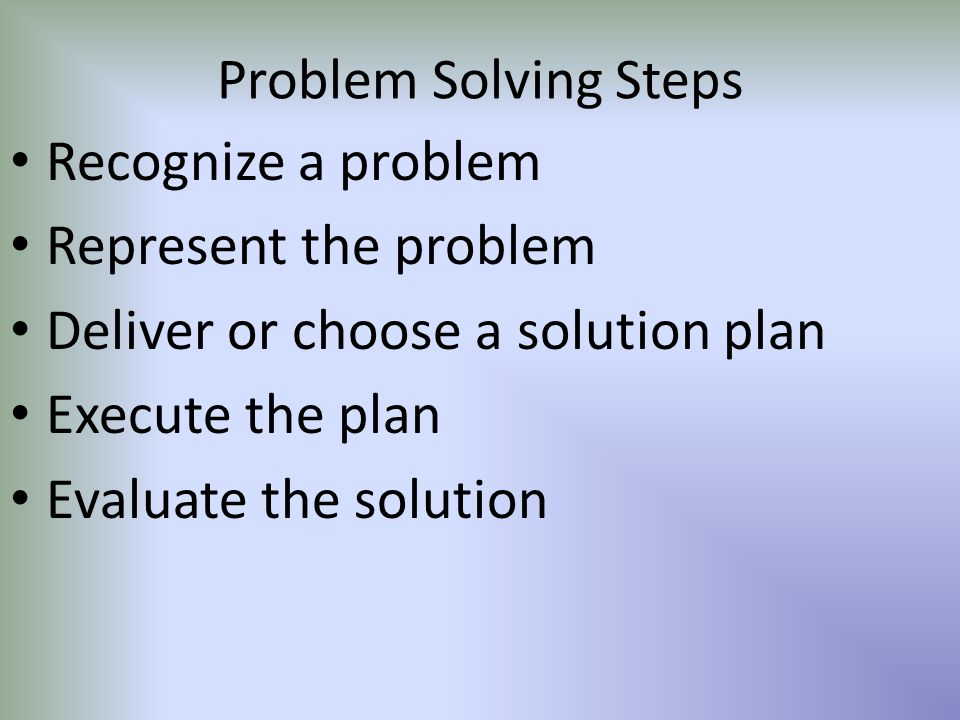 Problem Solving Steps Recognize a problem Represent the problem Deliver or choose a solution plan Execute the plan Evaluate the solution