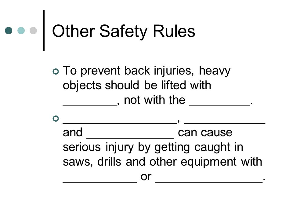 Other Safety Rules To prevent back injuries, heavy objects should be lifted with ________, not with the _________.