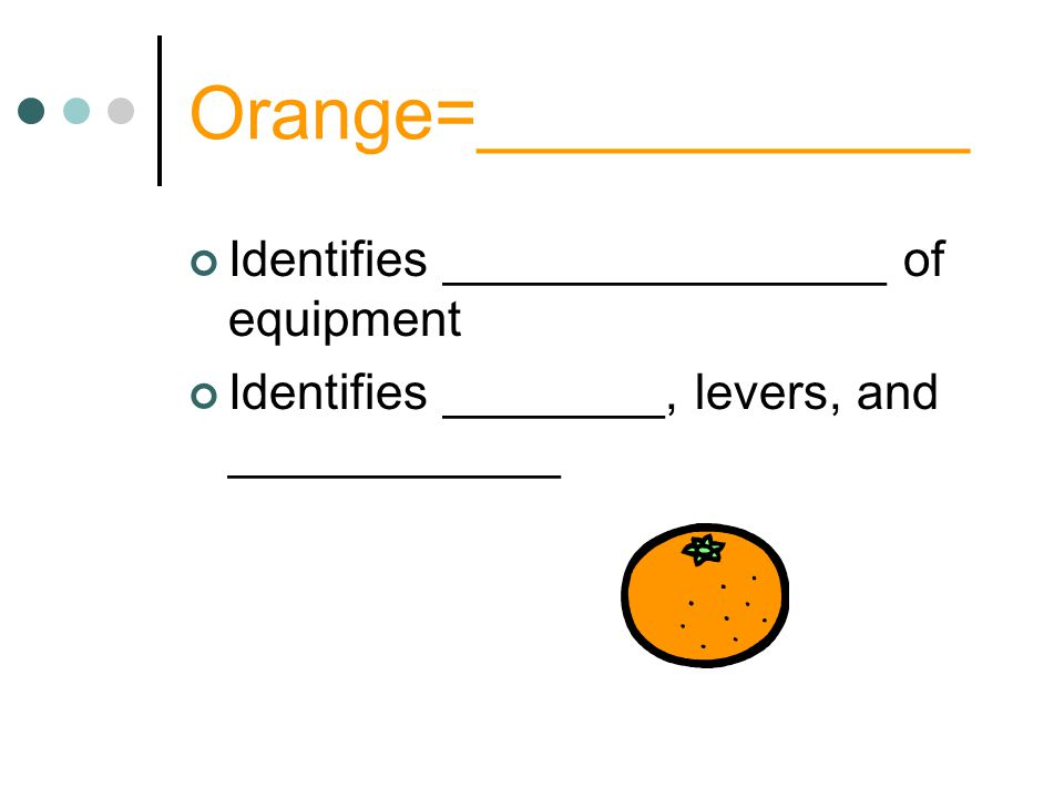 Orange=____________ Identifies ________________ of equipment Identifies ________, levers, and ____________