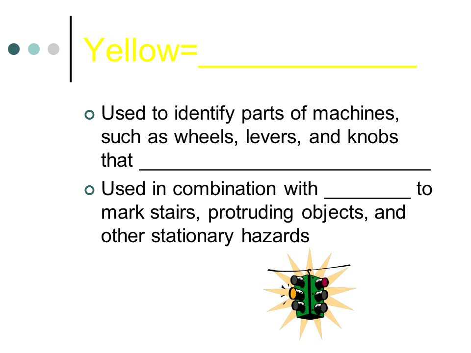 Yellow=____________ Used to identify parts of machines, such as wheels, levers, and knobs that ___________________________ Used in combination with ________ to mark stairs, protruding objects, and other stationary hazards