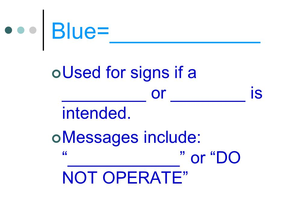 Blue=____________ Used for signs if a _________ or ________ is intended.