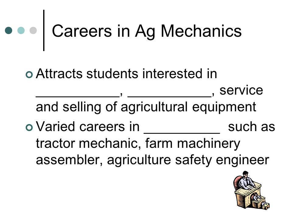 Careers in Ag Mechanics Attracts students interested in ___________, ___________, service and selling of agricultural equipment Varied careers in __________ such as tractor mechanic, farm machinery assembler, agriculture safety engineer