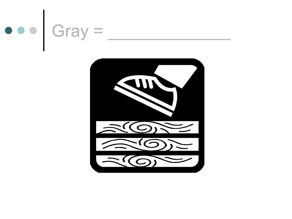 Gray = _____________