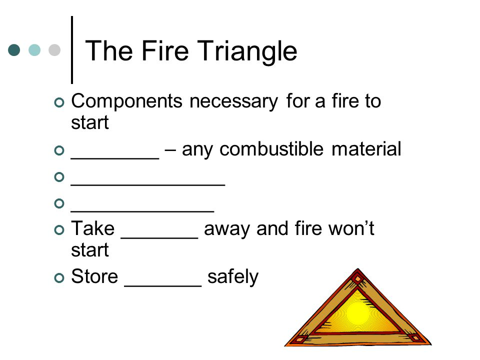 The Fire Triangle Components necessary for a fire to start ________ – any combustible material ______________ _____________ Take _______ away and fire won't start Store _______ safely