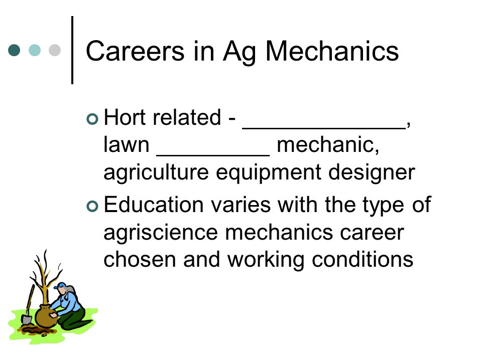 Careers in Ag Mechanics Hort related - _____________, lawn _________ mechanic, agriculture equipment designer Education varies with the type of agriscience mechanics career chosen and working conditions