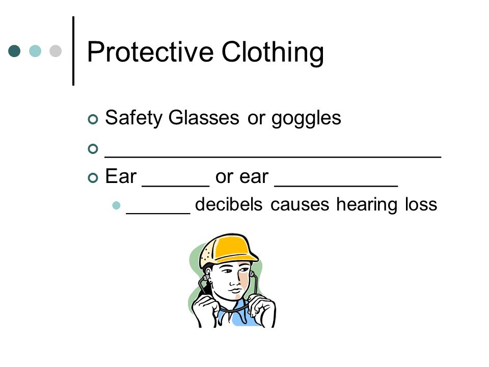 Protective Clothing Safety Glasses or goggles ______________________________ Ear ______ or ear ___________ ______ decibels causes hearing loss