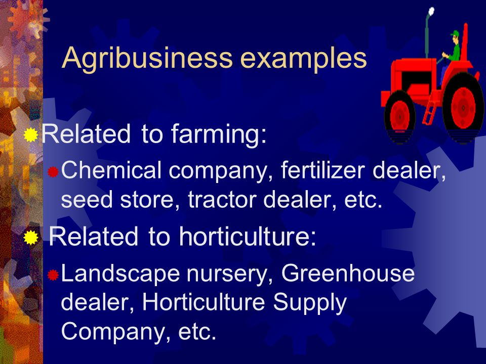 Agribusiness examples  Related to farming:  Chemical company, fertilizer dealer, seed store, tractor dealer, etc.
