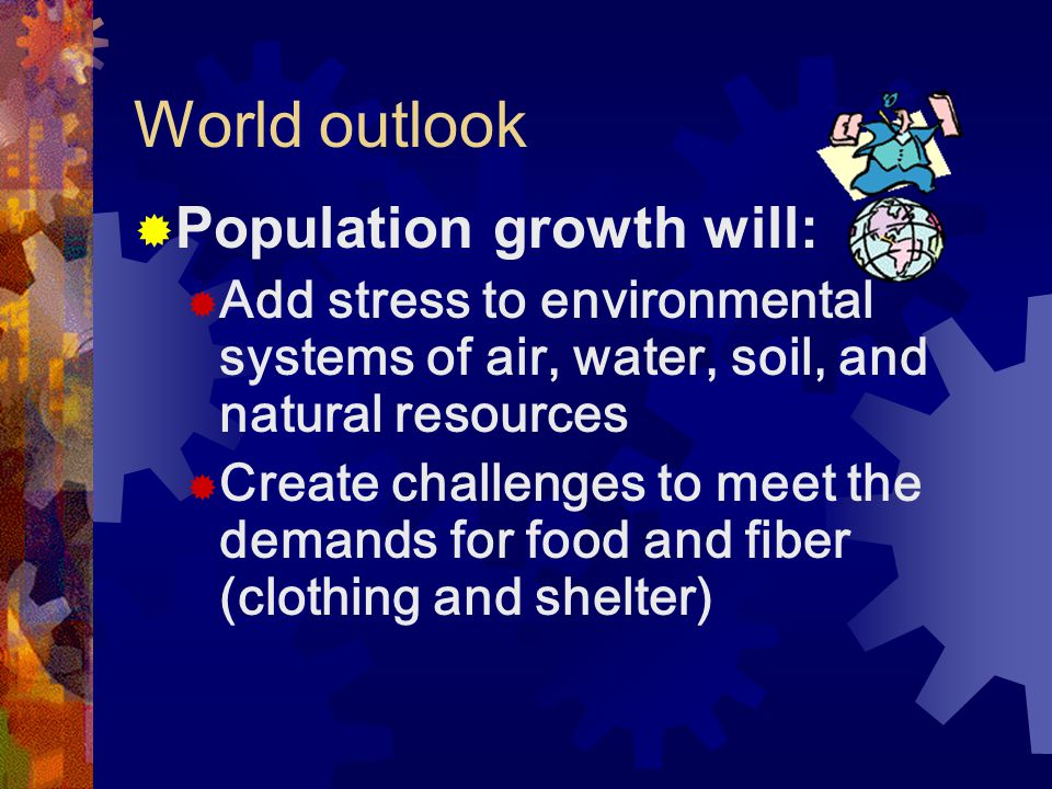 World outlook  Population growth will:  Add stress to environmental systems of air, water, soil, and natural resources  Create challenges to meet the demands for food and fiber (clothing and shelter)