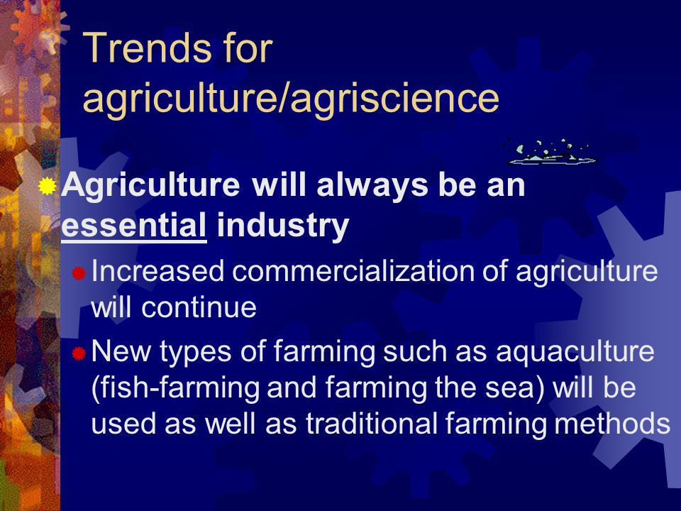Trends for agriculture/agriscience  Agriculture will always be an essential industry  Increased commercialization of agriculture will continue  New types of farming such as aquaculture (fish-farming and farming the sea) will be used as well as traditional farming methods