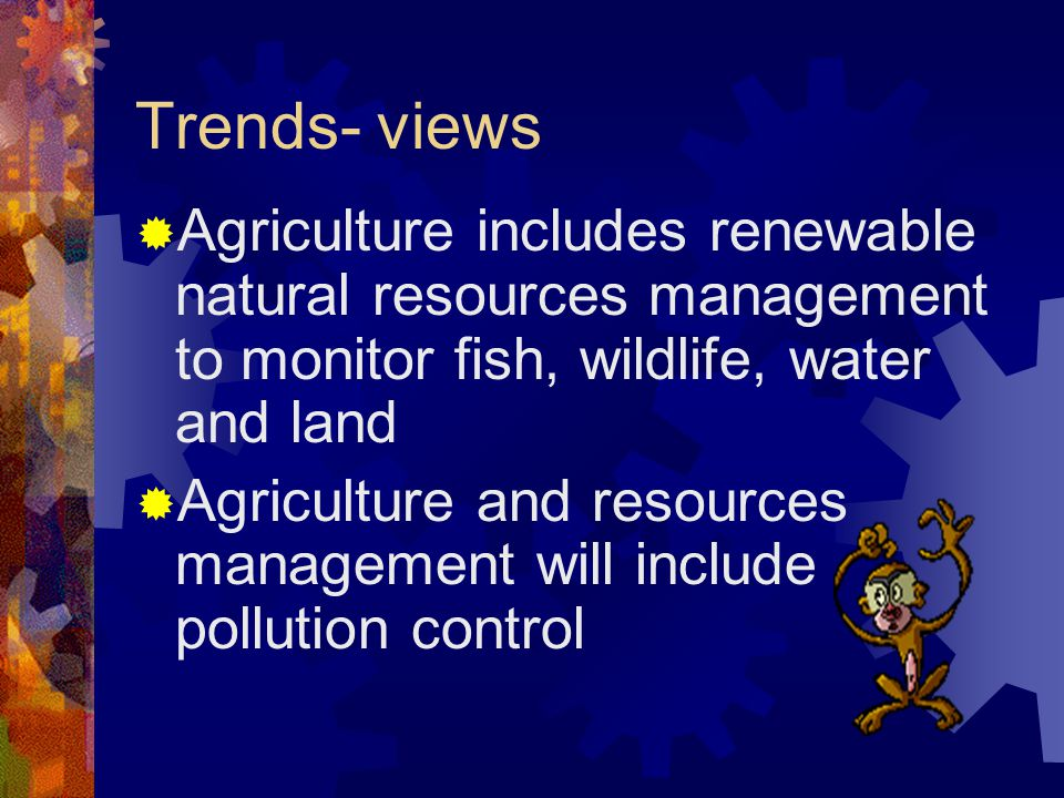 Trends- views  Agriculture includes renewable natural resources management to monitor fish, wildlife, water and land  Agriculture and resources management will include pollution control