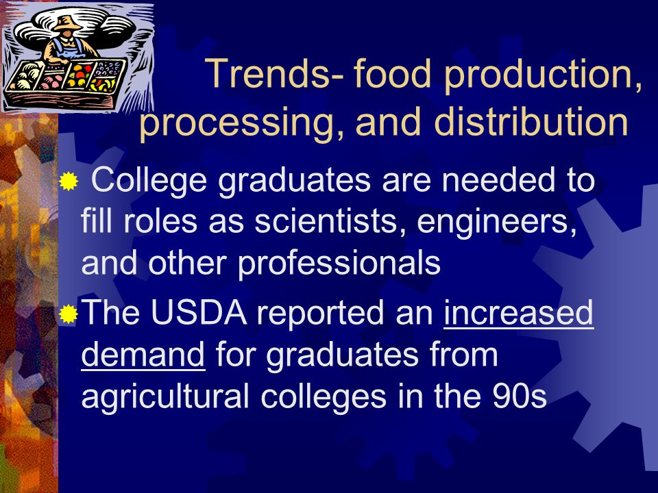 Trends- food production, processing, and distribution  College graduates are needed to fill roles as scientists, engineers, and other professionals  The USDA reported an increased demand for graduates from agricultural colleges in the 90s