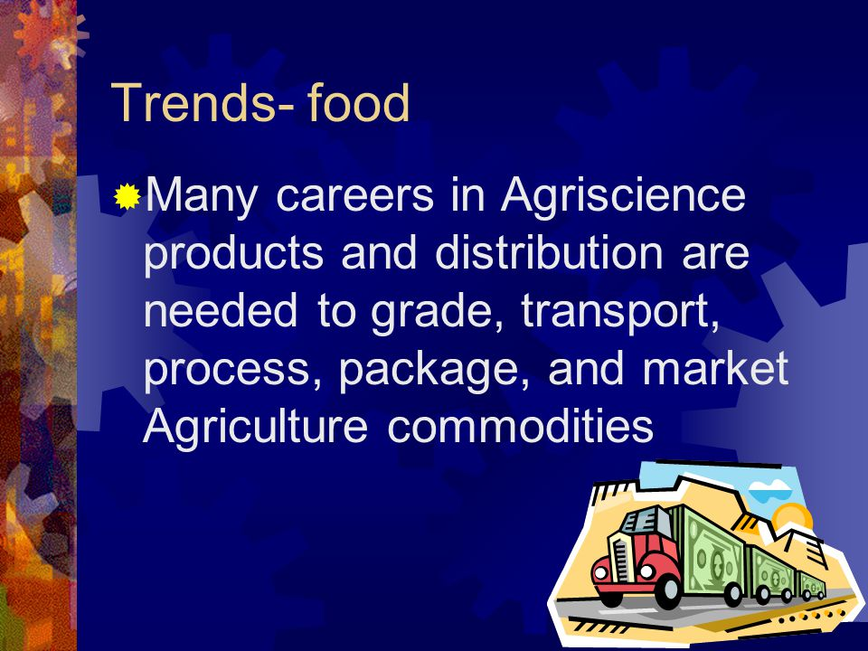 Trends- food  Many careers in Agriscience products and distribution are needed to grade, transport, process, package, and market Agriculture commodities