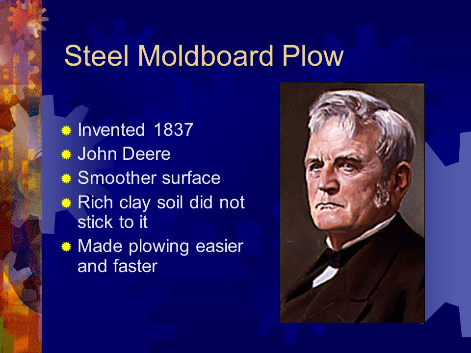 Steel Moldboard Plow  Invented 1837  John Deere  Smoother surface  Rich clay soil did not stick to it  Made plowing easier and faster