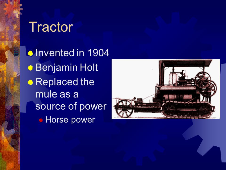 Tractor  Invented in 1904  Benjamin Holt  Replaced the mule as a source of power  Horse power