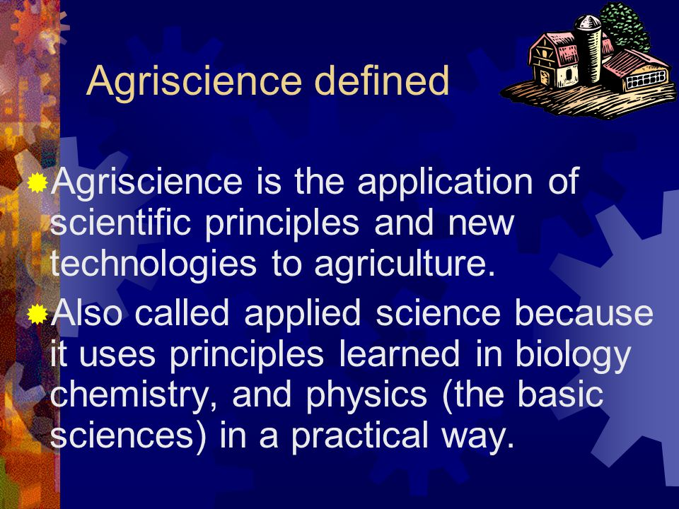 Agriscience defined  Agriscience is the application of scientific principles and new technologies to agriculture.