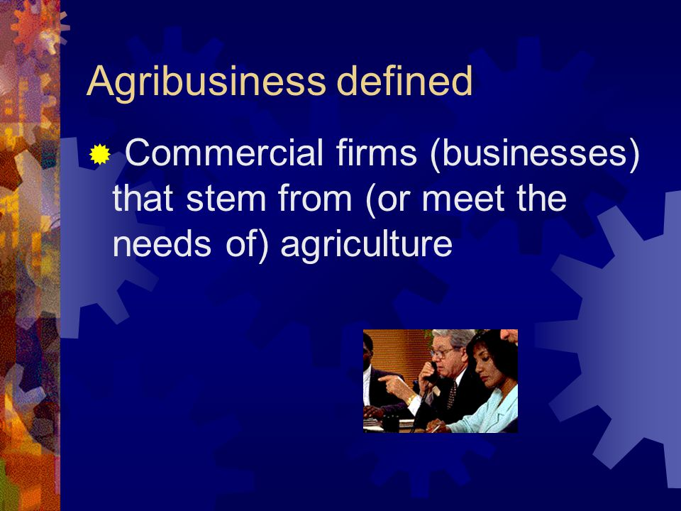 Agribusiness defined  Commercial firms (businesses) that stem from (or meet the needs of) agriculture