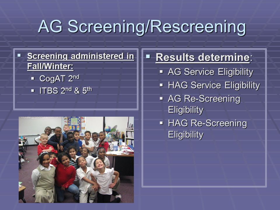 AG Screening/Rescreening AG Screening/Rescreening  Screening administered in Fall/Winter:  CogAT 2 nd  ITBS 2 nd & 5 th  Results determine:  AG S