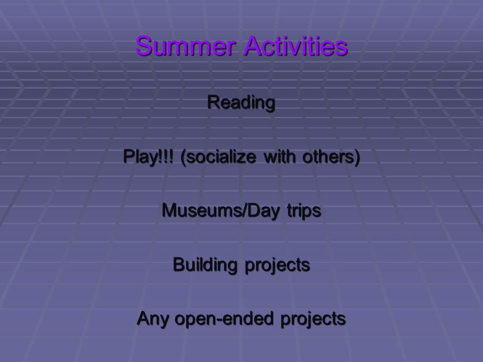 Summer Activities Reading Play!!! (socialize with others) Museums/Day trips Building projects Any open-ended projects