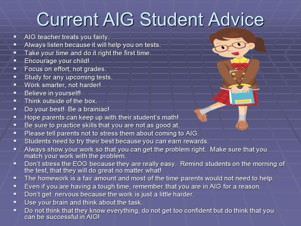 Current AIG Student Advice  AIG teacher treats you fairly.  Always listen because it will help you on tests.  Take your time and do it right the fi
