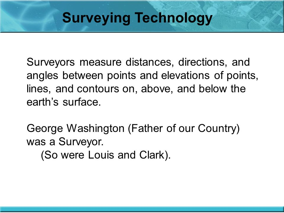 Surveying Technology Surveyors measure distances, directions, and angles between points and elevations of points, lines, and contours on, above, and below the earth's surface.