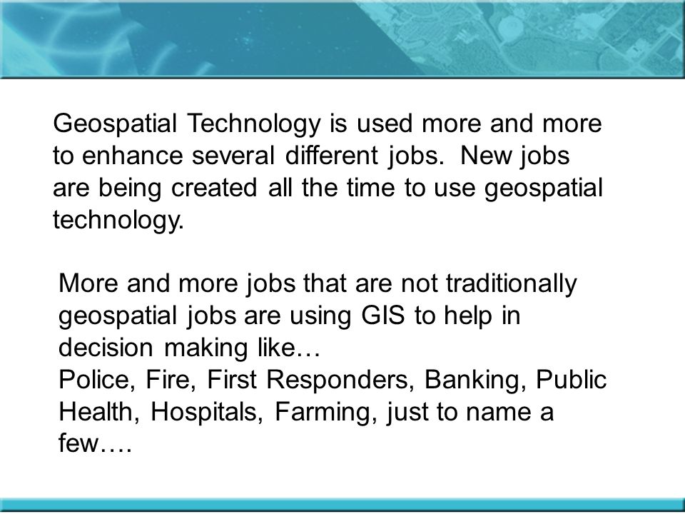 Geospatial Technology is used more and more to enhance several different jobs.