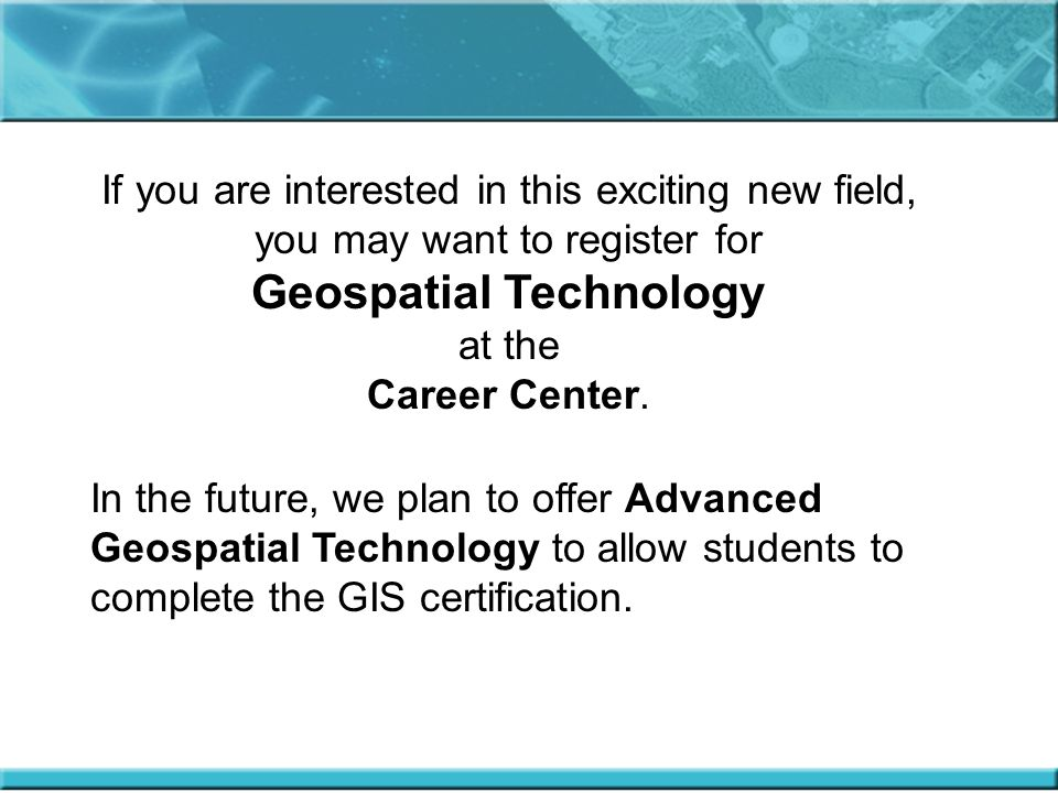 If you are interested in this exciting new field, you may want to register for Geospatial Technology at the Career Center.