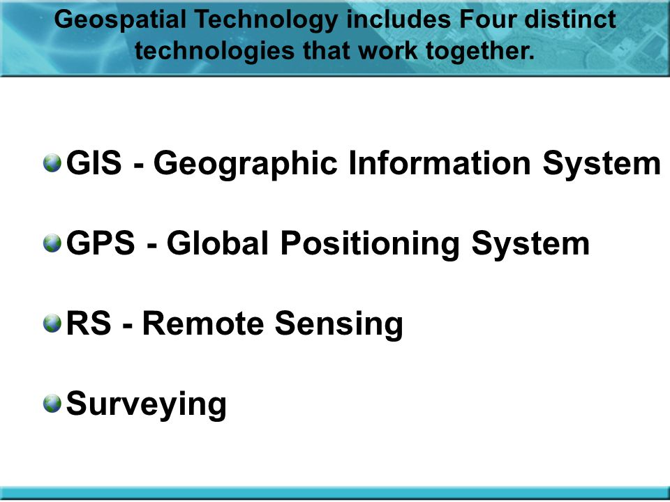 GIS - Geographic Information System GPS - Global Positioning System RS - Remote Sensing Surveying Geospatial Technology includes Four distinct technologies that work together.