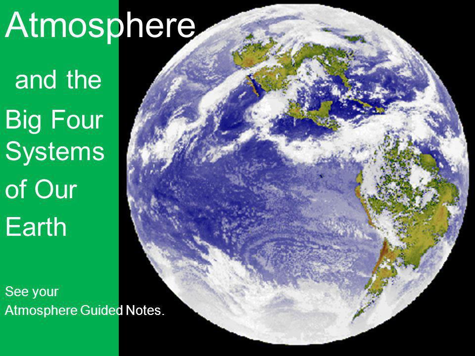 1 Atmosphere and the Big Four Systems of Our Earth See your Atmosphere Guided Notes.