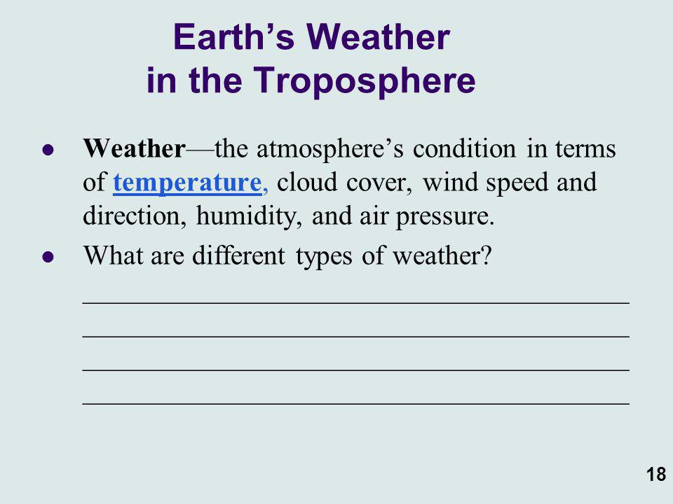 18 Earth's Weather in the Troposphere Weather—the atmosphere's condition in terms of temperature, cloud cover, wind speed and direction, humidity, and