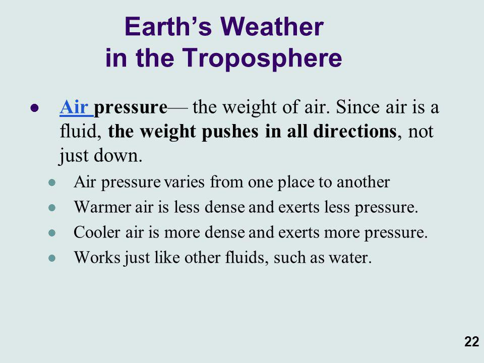 22 Air pressure— the weight of air. Since air is a fluid, the weight pushes in all directions, not just down. Air pressure varies from one place to an