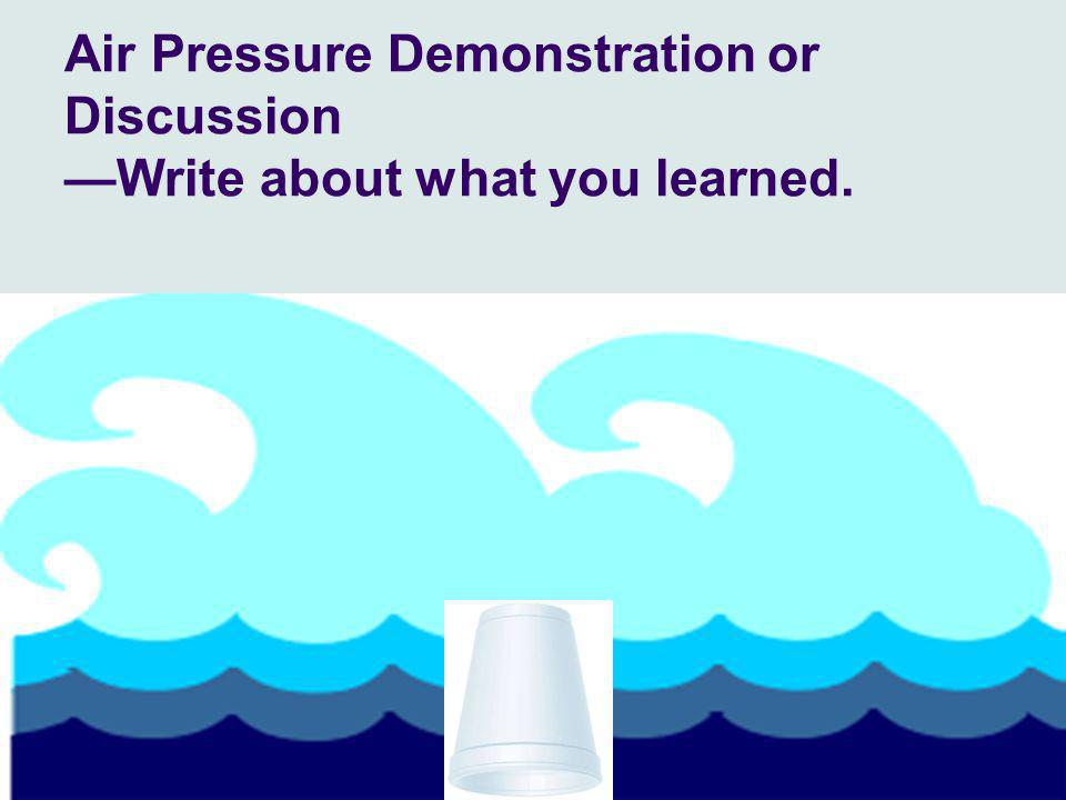 23 Air Pressure Demonstration or Discussion —Write about what you learned.