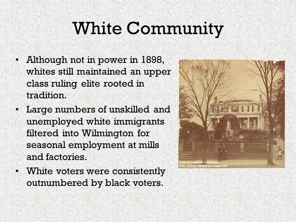 White Community Although not in power in 1898, whites still maintained an upper class ruling elite rooted in tradition. Large numbers of unskilled and