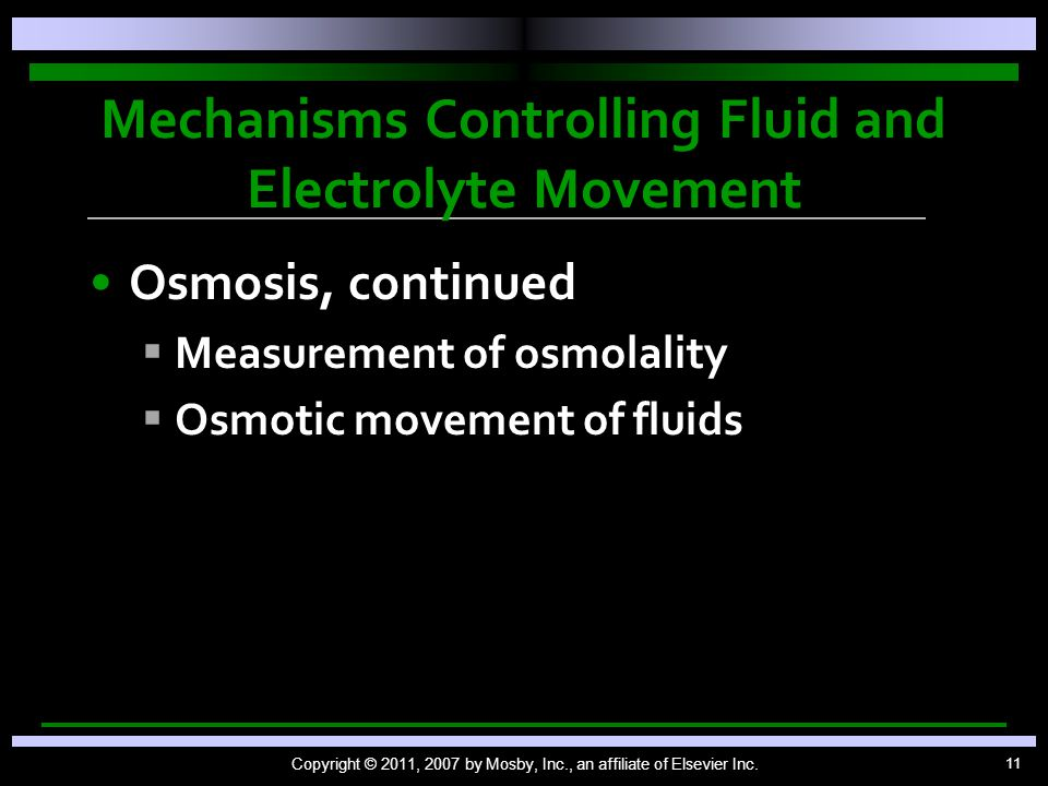 11 Mechanisms Controlling Fluid and Electrolyte Movement Osmosis, continued   Measurement of osmolality   Osmotic movement of fluids Copyright © 2