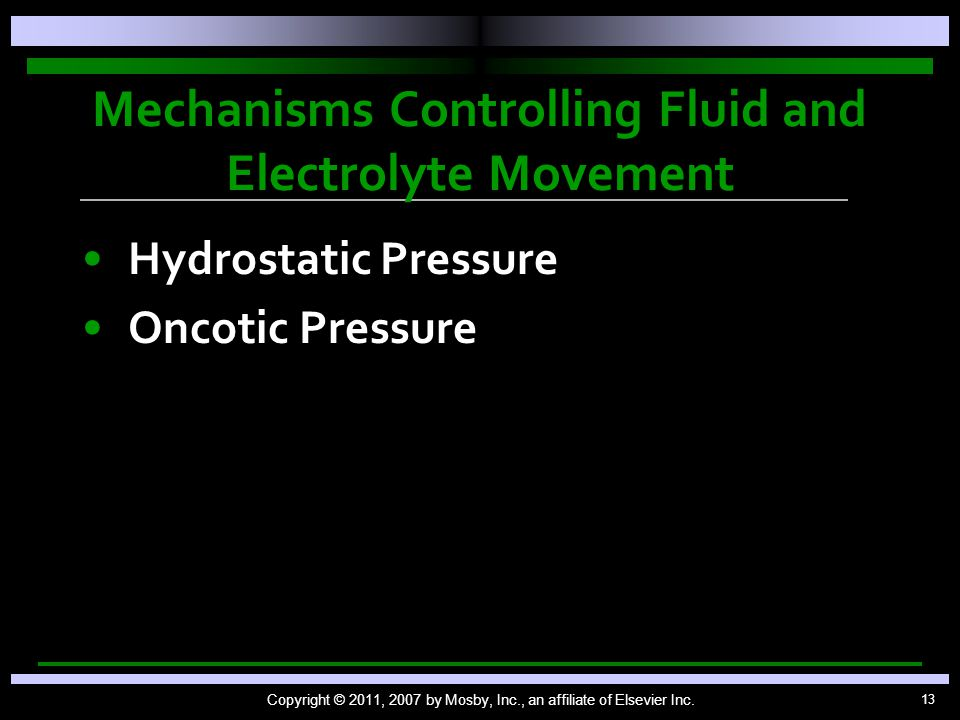13 Mechanisms Controlling Fluid and Electrolyte Movement Hydrostatic Pressure Oncotic Pressure Copyright © 2011, 2007 by Mosby, Inc., an affiliate of