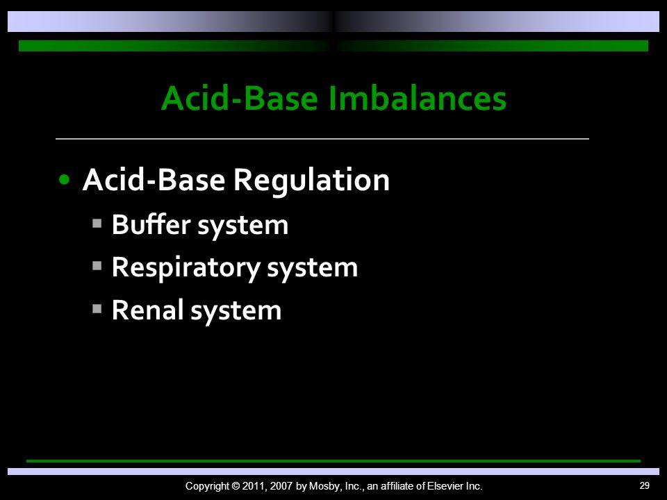 29 Acid-Base Imbalances Acid-Base Regulation   Buffer system   Respiratory system   Renal system Copyright © 2011, 2007 by Mosby, Inc., an affil
