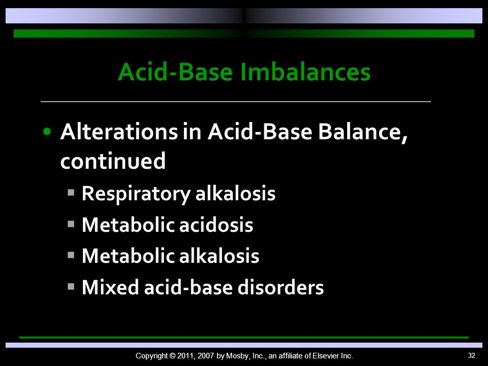 32 Acid-Base Imbalances Alterations in Acid-Base Balance, continued   Respiratory alkalosis   Metabolic acidosis   Metabolic alkalosis   Mixed acid-base disorders Copyright © 2011, 2007 by Mosby, Inc., an affiliate of Elsevier Inc.