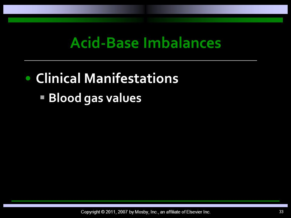 33 Acid-Base Imbalances Clinical Manifestations   Blood gas values Copyright © 2011, 2007 by Mosby, Inc., an affiliate of Elsevier Inc.
