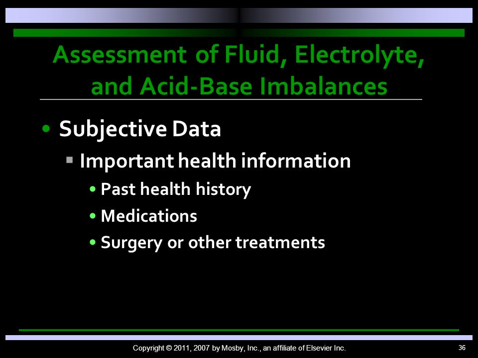36 Assessment of Fluid, Electrolyte, and Acid-Base Imbalances Subjective Data   Important health information Past health history Medications Surgery or other treatments Copyright © 2011, 2007 by Mosby, Inc., an affiliate of Elsevier Inc.