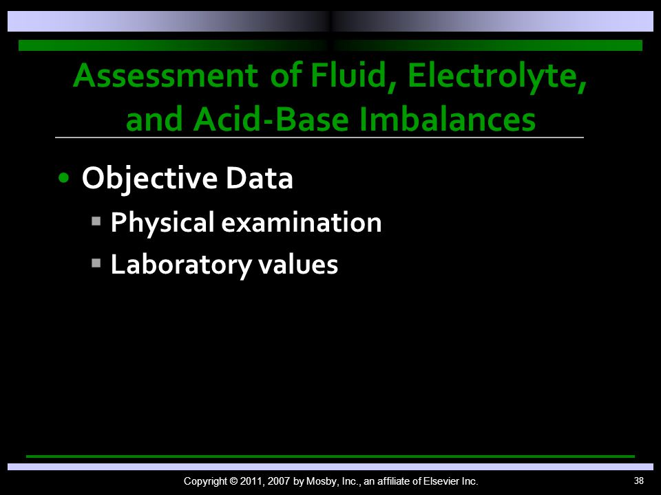 38 Assessment of Fluid, Electrolyte, and Acid-Base Imbalances Objective Data   Physical examination   Laboratory values Copyright © 2011, 2007 by Mosby, Inc., an affiliate of Elsevier Inc.