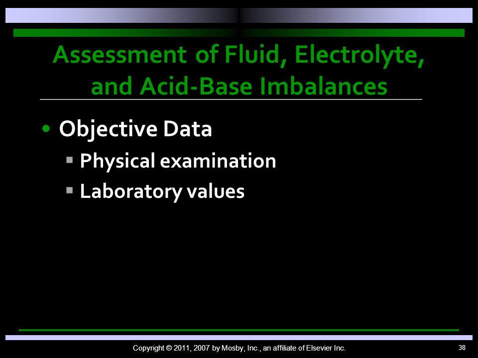 38 Assessment of Fluid, Electrolyte, and Acid-Base Imbalances Objective Data   Physical examination   Laboratory values Copyright © 2011, 2007 by