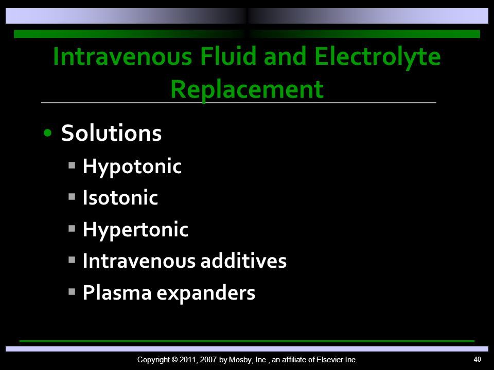 40 Intravenous Fluid and Electrolyte Replacement Solutions   Hypotonic   Isotonic   Hypertonic   Intravenous additives   Plasma expanders Copyright © 2011, 2007 by Mosby, Inc., an affiliate of Elsevier Inc.