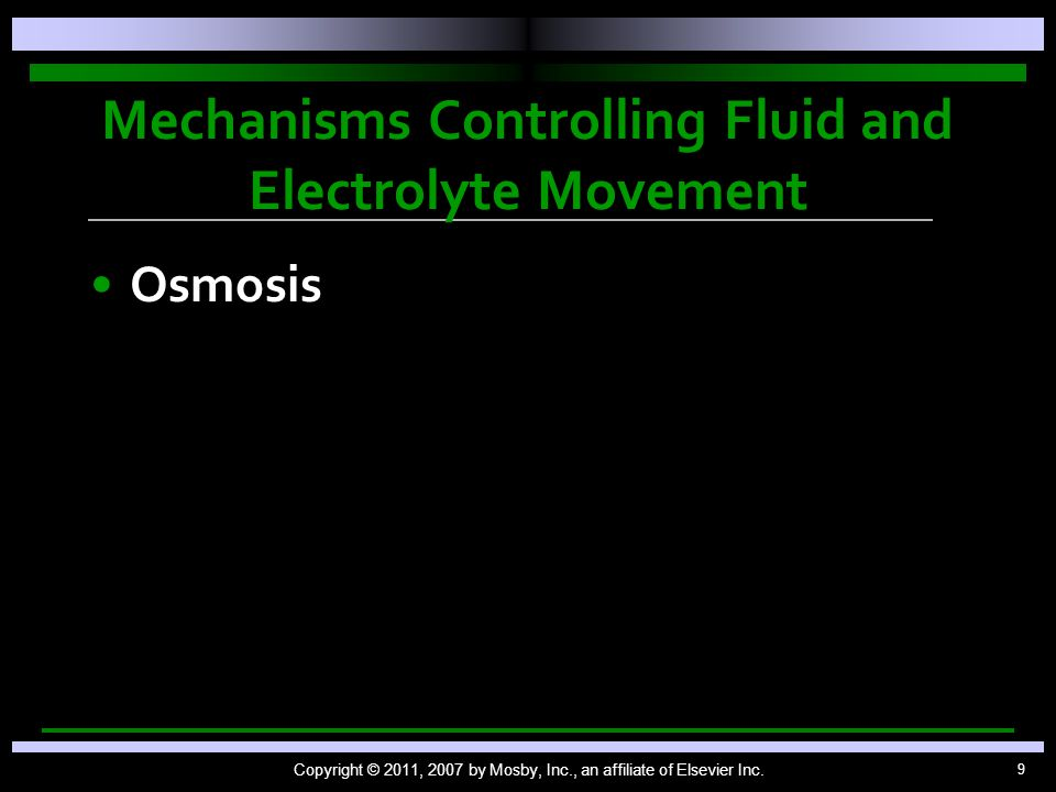 9 Mechanisms Controlling Fluid and Electrolyte Movement Osmosis Copyright © 2011, 2007 by Mosby, Inc., an affiliate of Elsevier Inc.