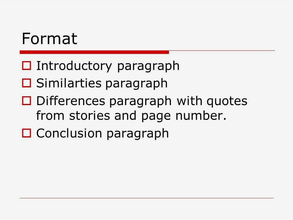Format  Introductory paragraph  Similarties paragraph  Differences paragraph with quotes from stories and page number.  Conclusion paragraph