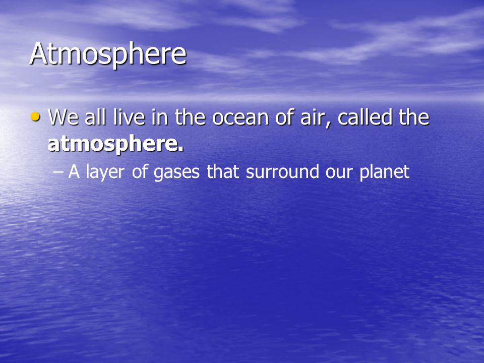 Atmosphere We all live in the ocean of air, called the atmosphere. We all live in the ocean of air, called the atmosphere. – –A layer of gases that su