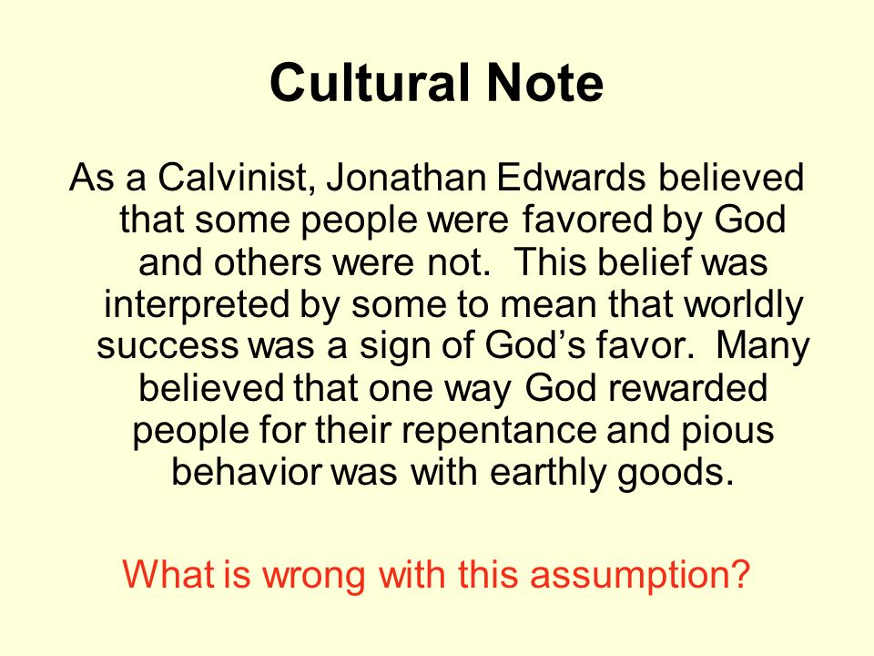 Cultural Note As a Calvinist, Jonathan Edwards believed that some people were favored by God and others were not. This belief was interpreted by some