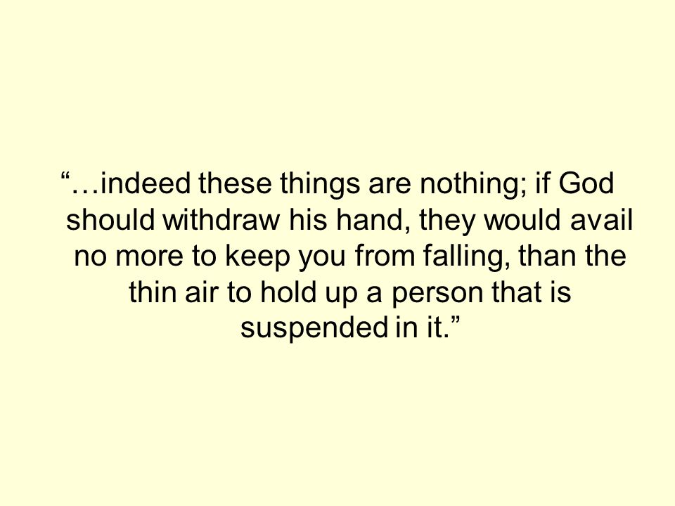 """""""…indeed these things are nothing; if God should withdraw his hand, they would avail no more to keep you from falling, than the thin air to hold up a"""