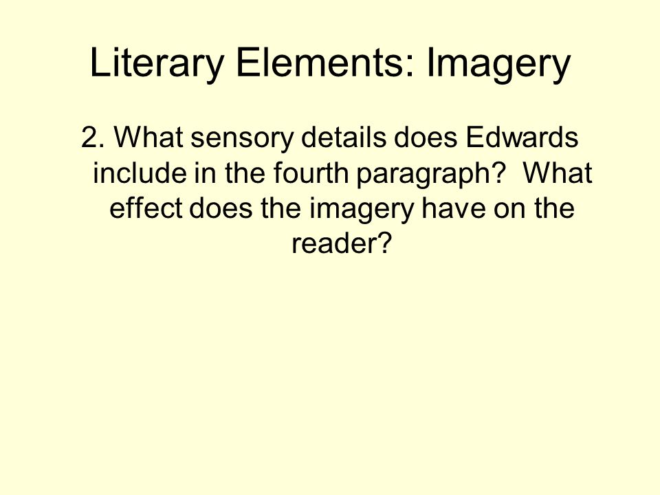 Literary Elements: Imagery 2. What sensory details does Edwards include in the fourth paragraph? What effect does the imagery have on the reader?